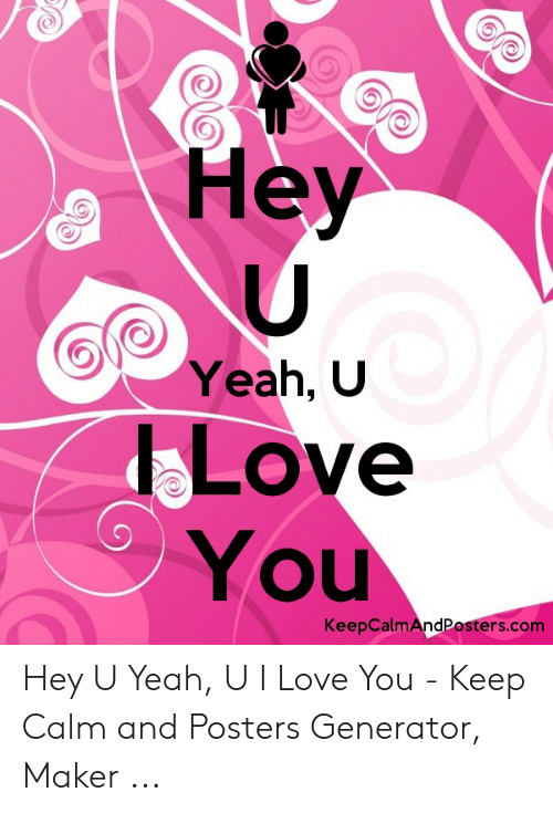 U Love You: Hey  Yeah, U  LOve  You  KeepCalmAndPosters.com Hey U Yeah, U I Love You - Keep Calm and Posters Generator, Maker ...