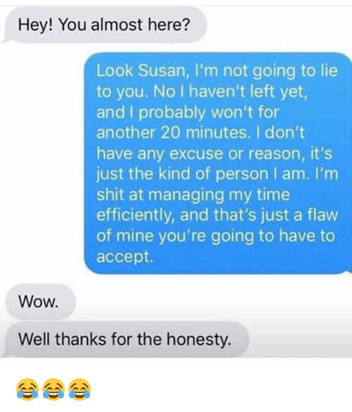 Well Thanks: Hey! You almost here?  Look Susan, I'm not going to lie  to you. No I haven't left yet,  and I probably won't for  another 20 minutes. I don't  have any excuse or reason, it's  just the kind of person I am. I'm  shit at managing my time  efficiently, and that's just a flaw  of mine you're going to have to  accept.  Wow.  Well thanks for the honesty. 😂😂😂