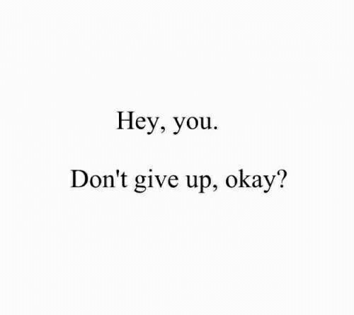 dont give up: Hey, you.  Don't give up, okay'?