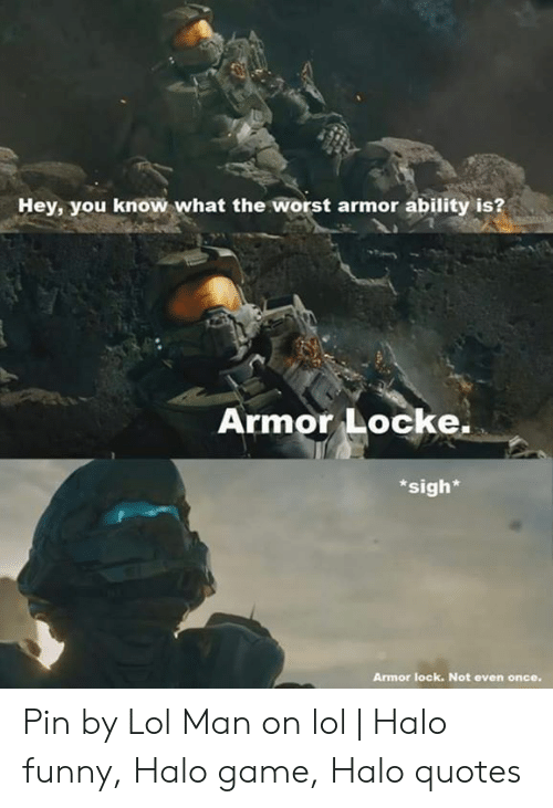 Funny, Halo, and Lol: Hey, you know what the worst armor ability is?  Armor Locke.  sigh*  Armor lock. Not even once. Pin by Lol Man on lol | Halo funny, Halo game, Halo quotes