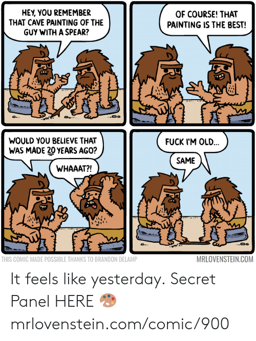 Memes, Best, and Fuck: HEY, YOU REMEMBER  THAT CAVE PAINTING OF THE  GUY WITH A SPEAR?  OF COURSE! THAT  PAINTING IS THE BEST!  ..Oo  O .  WOULD YOU BELIEVE THAT  FUCK I'M OLD...  WAS MADE 20 YEARS AGO?  SAME  WHAAAT?!  MRLOVENSTEIN.COM  THIS COMIC MADE POSSIBLE THANKS TO BRANDON DELAMP It feels like yesterday.  Secret Panel HERE 🎨 mrlovenstein.com/comic/900