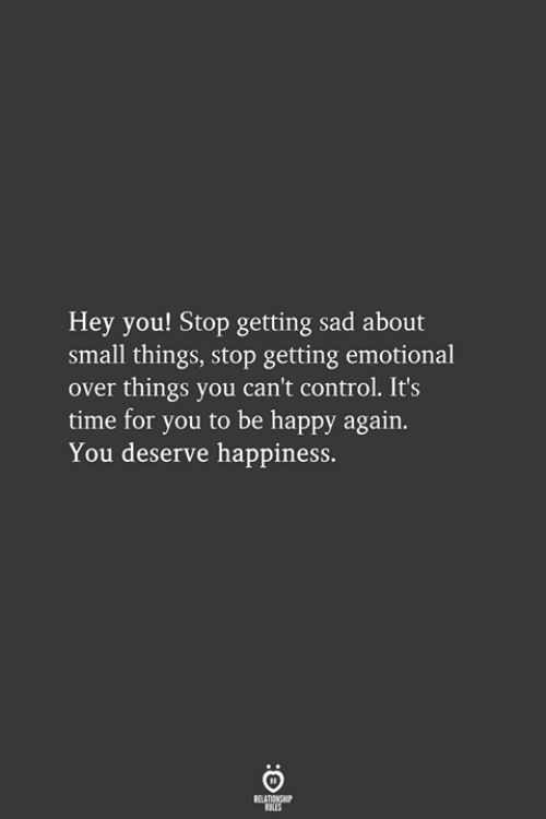 Control, Happy, and Time: Hey you! Stop getting sad about  small things, stop getting emotional  over things you can't control. It's  time for you to be happy again.  You deserve happiness.