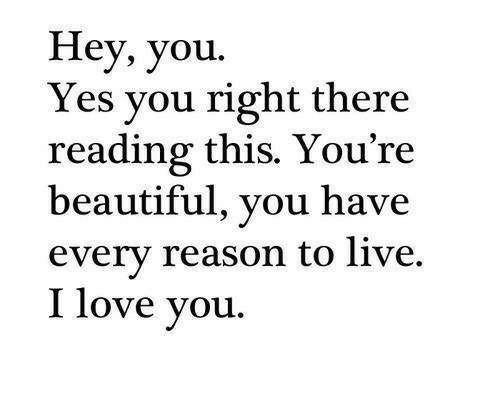 youre beautiful: Hey, you.  Yes you right there  reading this. You're  beautiful, you have  every reason to live.  I love you.