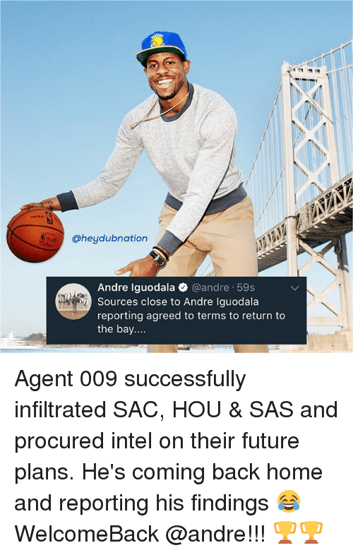 Intell: @heydubnation  Andre Iguodala @andre 59s  Sources close to Andre Iguodala  reporting agreed to terms to return to  the bay.... Agent 009 successfully infiltrated SAC, HOU & SAS and procured intel on their future plans. He's coming back home and reporting his findings 😂 WelcomeBack @andre!!! 🏆🏆