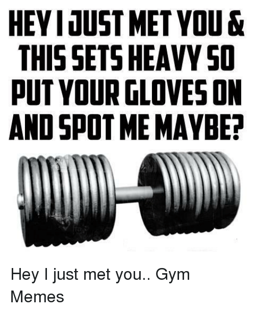 Hey I Just Met You: HEYI JUST MET YOU &  THIS SETS HEAVY SO  PUT YOUR GLOVES ON  AND SPOT ME MAYBE? Hey I just met you..  Gym Memes