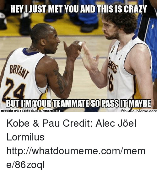 And This Is Crazy: HEYIJUST MET YOU AND THIS IS CRAZY  BUTIMI YOURTEAMMATESO PASSIT MAYBE  Brought By com/NBA Memes  What IOUMerme,corn  Facebook. Kobe & Pau