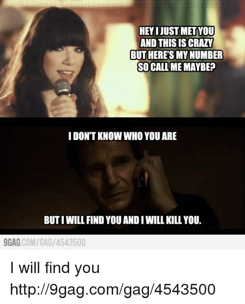 And This Is Crazy: HEYIJUSTMETYOU  AND THIS IS CRAZY  BUTHERETSMYNUMBER  SO CALL ME MAYBE?  I DONT KNOW WHO YOU ARE  BUTIWILL FIND YOU AND IWILL KILL YOU.  9GAG  COM/GAG/ 4543500 I will find you http://9gag.com/gag/4543500