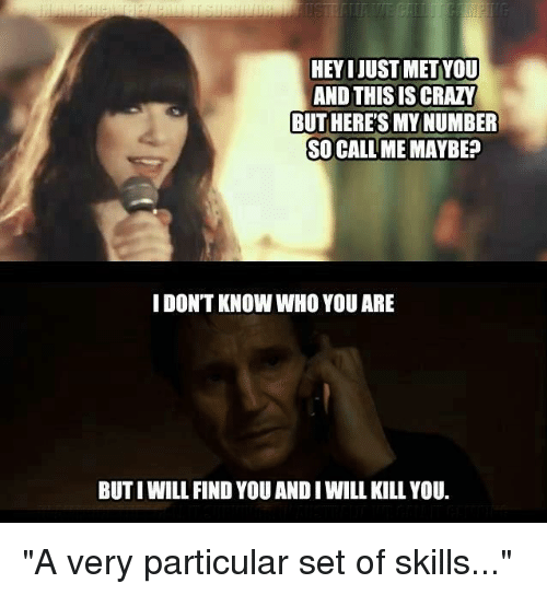 """And This Is Crazy: HEYIJUSTMETYOU  AND THIS IS CRAZY  BUTHERETSMYNUMBER  SO CALL ME MAYBE?  IDONTKNOW WHO YOU ARE  BUTIWILL FIND YOU ANDI WILLKILL YOU. """"A very particular set of skills..."""""""