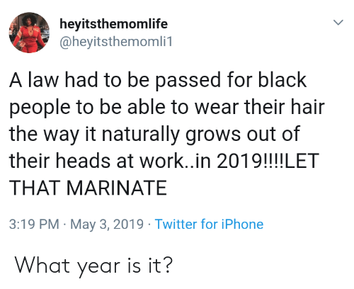 For Black People: heyitsthemomlife  @heyitsthemomli1  A law had to be passed for black  people to be able to wear their hair  the way it naturally grows out of  their heads at work..in 2019!!!!LET  THAT MARINATE  3:19 PM May 3, 2019 Twitter for iPhone What year is it?