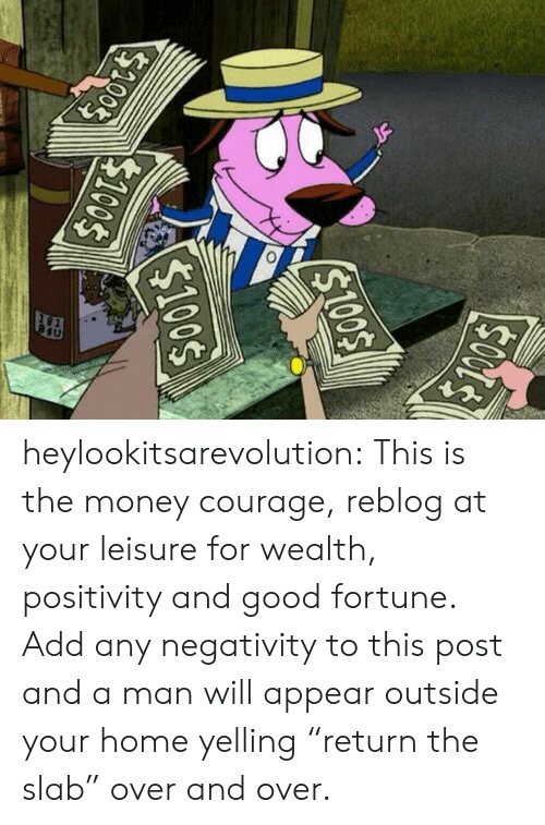 "And Over: heylookitsarevolution: This is the money courage, reblog at your leisure for wealth, positivity and good fortune.  Add any negativity to this post and a man will appear outside your home yelling ""return the slab"" over and over."