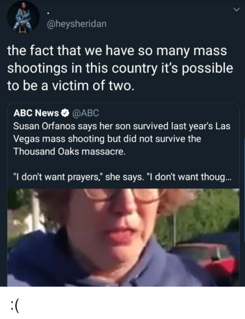 "Abc News: @heysheridan  the fact that we have so many mass  shootings in this country it's possible  to be a victim of two.  ABC News @ABC  Susan Orfanos says her son survived last year's Las  Vegas mass shooting but did not survive the  Thousand Oaks massacre.  ""I don't want prayers,"" she says. ""I don't want thoug. :("