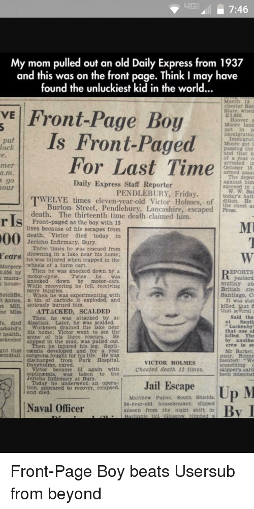 Usersub: HGE 7:46  My mom pulled out an old Daily Express from 1937  and this was on the front page. Think I may have  found the unluckiest kid in the world...  March 12  chester Ban  VE Front-Page Boy  State, when  E3 080  Hoover  Moore land  immigration  Is Front-Paged  Immigrant  put  Moore got i  paasing the  and that h  of a year  For Last Time  arrested in  October 16  armed asaa  The depor  Daily Express Staff Reporter  against him  succeed in  PENDLEBURY, Friday  today's batt  WELVE times eleven-year-old Victor Holmes, of  Burton Street, Pendlebury, Lancashire, escaped Press.  death. The thirteenth time death claimed him  r Is as lives because of his escapes from  death  Victor died today in  Jericho Infirmary, Bury  Three times he was rescued from  Years drowning in a lake near his home;  he was injured when trapped in the  wheels of a farm cart.  Margery  Then he was knocked down by a  EPORTS  0,055 by  motor-cycle  Twice  yesterd  house  knocked down  by  motor-cars.  mutiny ab  While recovering he fell. recelving  British ste  more Sutcliffe  When he was experimenting with  Santiago, C  t Annes  ia tin of carbide it exploded, and  It was stat  Mill. Serlously burned him.  Miss ATTACKED, SCALDED  that several  said the  Then he was attacked by an  Santi  te, died Alsatian. Later, he was scalded  Lackenby  Workmen drained the lake near  usband's  that one o  his home: Victor went to see the  health  killed. The  seene of his three rescues.  sekeeper  by another  erew in se  en he injured his leg, Sept  ght that caemua developed and for a year  Mr Barker  windfall, surgeons fought for his life. He was  pany, Ropne  intented  VICTOR HOLMES  something  Cheated death 12 times  victor became 1ll again with  skipper's earli  the  septicaemia  was taken  been miscons  Jericho Infirmary at Bury  Today he underwent an opera  Jail Escape  tion, appeared to recover, relapsed  Up M  and died  Matthew Payne, South Shields.  24-year-old housebreaker, sllpped  Naval Offi