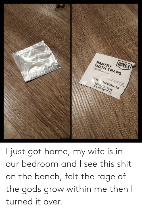 Shit, Home, and Wife: HGVEX  PANTRY  MOTH TRAPS  ACTIVE CONSTITUENTS  Lot #21 7348  OT TOL SOLD SEPARATELY  BEFOKE US: READ  ALL INSTRUCTIONS I just got home, my wife is in our bedroom and I see this shit on the bench, felt the rage of the gods grow within me then I turned it over.