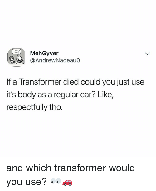 transformer: hGyver  @AndrewNadeau0  If a Transformer died could you just use  it's body as a regular car? Like,  respectrully tho. and which transformer would you use? 👀🚗