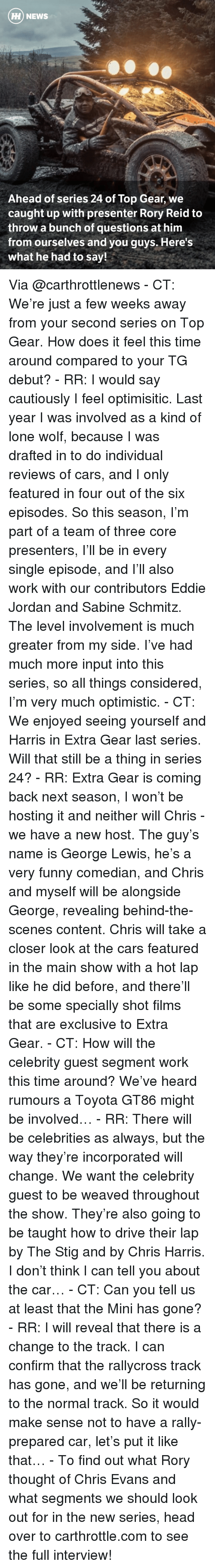 Lewy: HH NEWS  Ahead of series 24 of Top Gear, we  caught up with presenter Rory Reid to  throw a bunch of questions at him  from ourselves and you guys. Here's  What he had to say! Via @carthrottlenews - CT: We're just a few weeks away from your second series on Top Gear. How does it feel this time around compared to your TG debut? - RR: I would say cautiously I feel optimisitic. Last year I was involved as a kind of lone wolf, because I was drafted in to do individual reviews of cars, and I only featured in four out of the six episodes. So this season, I'm part of a team of three core presenters, I'll be in every single episode, and I'll also work with our contributors Eddie Jordan and Sabine Schmitz. The level involvement is much greater from my side. I've had much more input into this series, so all things considered, I'm very much optimistic. - CT: We enjoyed seeing yourself and Harris in Extra Gear last series. Will that still be a thing in series 24? - RR: Extra Gear is coming back next season, I won't be hosting it and neither will Chris - we have a new host. The guy's name is George Lewis, he's a very funny comedian, and Chris and myself will be alongside George, revealing behind-the-scenes content. Chris will take a closer look at the cars featured in the main show with a hot lap like he did before, and there'll be some specially shot films that are exclusive to Extra Gear. - CT: How will the celebrity guest segment work this time around? We've heard rumours a Toyota GT86 might be involved… - RR: There will be celebrities as always, but the way they're incorporated will change. We want the celebrity guest to be weaved throughout the show. They're also going to be taught how to drive their lap by The Stig and by Chris Harris. I don't think I can tell you about the car… - CT: Can you tell us at least that the Mini has gone? - RR: I will reveal that there is a change to the track. I can confirm that the rallycross track has gone, and we'll be returning to the