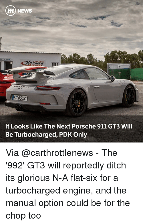 Porsche: HH) NEWS  ERV ICIOS  CRCUSTO  SGO5031  It Looks Like The Next Porsche 911 GT3 Will  Be Turbocharged, PDK Only Via @carthrottlenews - The '992' GT3 will reportedly ditch its glorious N-A flat-six for a turbocharged engine, and the manual option could be for the chop too
