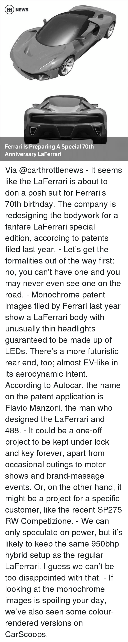 accordance: HH NEWS  Ferrari is Preparing A Special 70th  Anniversary LaFerrari Via @carthrottlenews - It seems like the LaFerrari is about to don a posh suit for Ferrari's 70th birthday. The company is redesigning the bodywork for a fanfare LaFerrari special edition, according to patents filed last year. - Let's get the formalities out of the way first: no, you can't have one and you may never even see one on the road. - Monochrome patent images filed by Ferrari last year show a LaFerrari body with unusually thin headlights guaranteed to be made up of LEDs. There's a more futuristic rear end, too; almost EV-like in its aerodynamic intent. According to Autocar, the name on the patent application is Flavio Manzoni, the man who designed the LaFerrari and 488. - It could be a one-off project to be kept under lock and key forever, apart from occasional outings to motor shows and brand-massage events. Or, on the other hand, it might be a project for a specific customer, like the recent SP275 RW Competizione. - We can only speculate on power, but it's likely to keep the same 950bhp hybrid setup as the regular LaFerrari. I guess we can't be too disappointed with that. - If looking at the monochrome images is spoiling your day, we've also seen some colour-rendered versions on CarScoops.