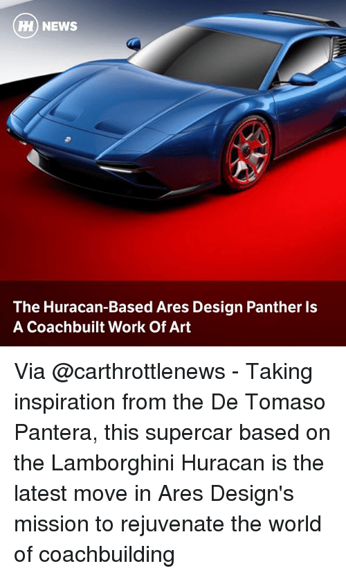 ares: HH) NEWS  The Huracan-Based Ares Design Panther ls  A Coachbuilt Work Of Art Via @carthrottlenews - Taking inspiration from the De Tomaso Pantera, this supercar based on the Lamborghini Huracan is the latest move in Ares Design's mission to rejuvenate the world of coachbuilding