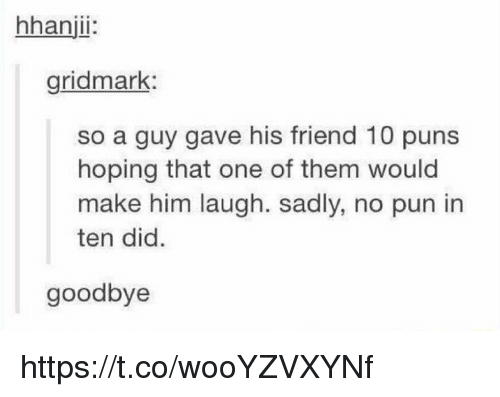 Memes, Puns, and 🤖: hhanjii  gridmark  so a guy gave his friend 10 puns  hoping that one of them would  make him laugh. sadly, no pun in  ten did.  goodbye https://t.co/wooYZVXYNf