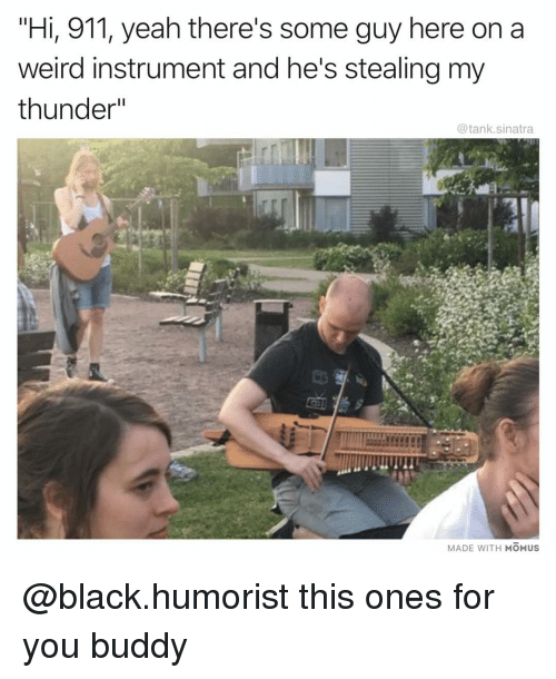"""Funny, Weird, and Yeah: """"Hi, 911, yeah there's some guy here on a  weird instrument and he's stealing my  thunder""""  @tank.sinatra  MADE WITH MOMUS @black.humorist this ones for you buddy"""