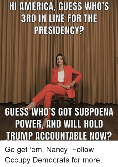 Presidency: HI AMERICA, GUESS WHO'S  3RD IN LINE FOR THE  PRESIDENCY?  GUESS WHO'S GOT SUBPOENA  POWER, AND WILL HOLD  TRUMP ACCOUNTABLE NOW? Go get 'em, Nancy!  Follow Occupy Democrats for more.