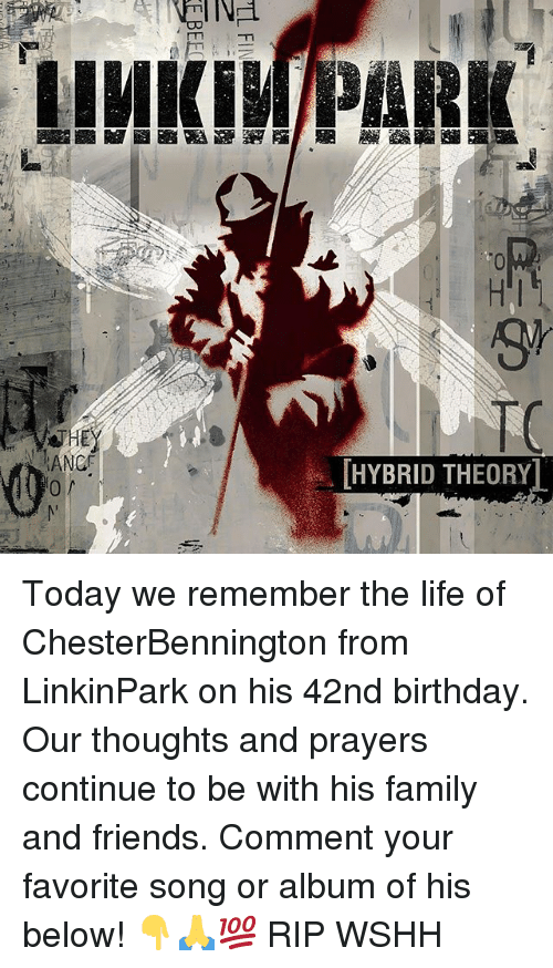 Birthday, Family, and Friends: HI  ANC  [HYBRID THEORY Today we remember the life of ChesterBennington from LinkinPark on his 42nd birthday. Our thoughts and prayers continue to be with his family and friends. Comment your favorite song or album of his below! 👇🙏💯 RIP WSHH