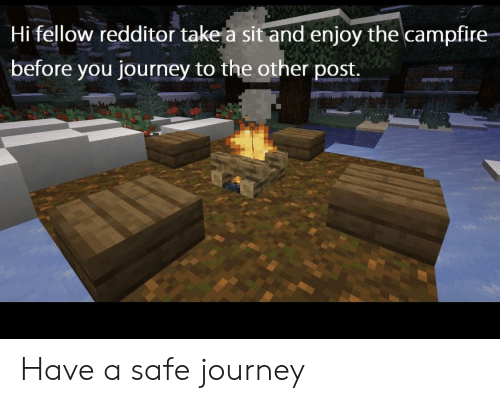Journey, Safe, and You: Hi fellow redditor take a sit and enjoy the campfire  before you journey to the other post. Have a safe journey