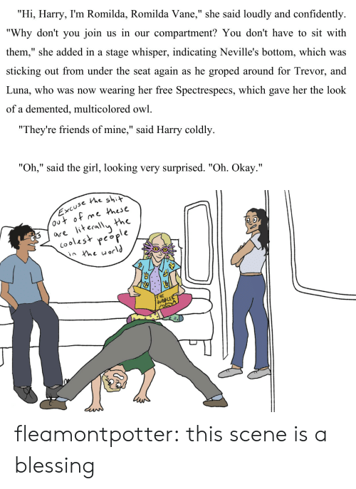 "Staging: ""Hi, Harry, I'm Romilda, Romilda Vane,"" she said loudly and confidently  ""Why don't you join us in our compartment? You don't have to sit with  them,"" she added in a stage whisper, indicating Neville's bottom, which was  sticking out from under the seat again as he groped around for Trevor, and  Luna, who was now wearing her free Spectrespecs, which gave her the look  of a demented, multicolored owl.   ""They're friends of mine,"" said Harry coldly  ""Oh,"" said the girl, looking very surprised. ""Oh. Okay.""   use the shit  e Phese  the  are iterallu h  (ooles* people  2.o  T HE fleamontpotter: this scene is a blessing"