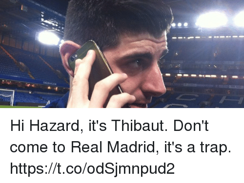 A Trap: Hi Hazard, it's Thibaut. Don't come to Real Madrid, it's a trap. https://t.co/odSjmnpud2