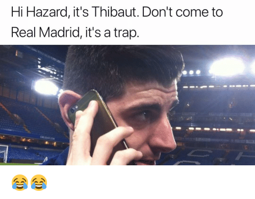 A Trap: Hi Hazard, it's Thibaut. Don't come to  Real Madrid, it's a trap. 😂😂