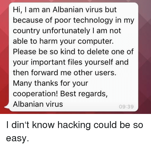 hacking: Hi, I am an Albanian virus but  because of poor technology in my  country unfortunately I am not  able to harm your computer.  Please be so kind to delete one of  your important files yourself and  then forward me other users.  Many thanks for your  cooperation! Best regards,  Albanian virus  09:39 I din't know hacking could be so easy.