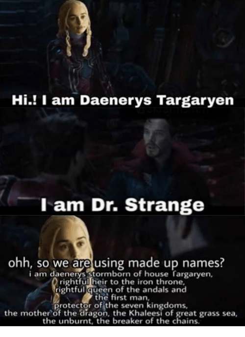 Daenerys Targaryen: Hi.! I am Daenerys Targaryen  l am Dr. Strange  ohh, so we are using made up names?  i am daenerys Stormborn of house fargarven  rightful heir to the iron throne,  rightful queen of the andals and  the first man,  protector of the seven kingdoms,  the mother of the dragon, the Khaleesi of great grass sea,  the unburnt, the breaker of the chains.