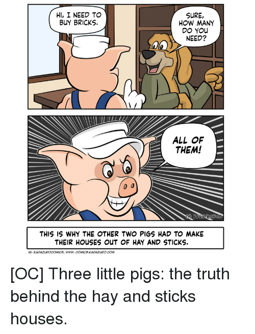 bricks: HI, I NEED TO  BUY BRICKS.  SURE,  HOW MANY  DO YOu  NEED?  ALL OF  THEM!  THIS IS WHY THE OTHER TWO PIGS HAD TO MAKE  THEIR HOUSES ouUT OF HAY AND STICKS  IS: KADAZUROCOMICS, Www: COMICS KADAZURO.COm [OC] Three little pigs: the truth behind the hay and sticks houses.