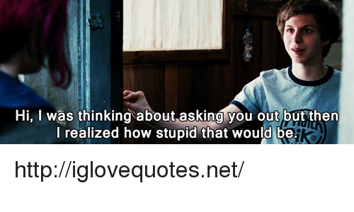 How Stupid: Hi, I was thinking about asking you out but then  l realized how stupid that would be http://iglovequotes.net/