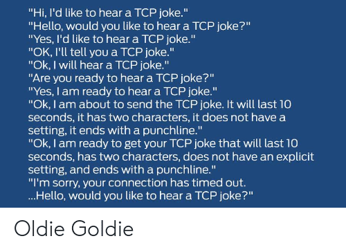 "explicit: ""Hi, I'd like to hear a TCP joke.""  ""Hello, would you like to hear a TCP joke?""  ""Yes, I'd like to hear a TCP joke.""  ""OK, I'll tell you a TCP joke.""  ""Ok, I will hear a TCP joke.""  ""Are you ready to hear a TCP joke?""  ""Yes, I am ready to hear a TCP joke.""  ""Ok, I am about to send the TCP joke. It will last 10  seconds, it has two characters, it does not have a  setting, it ends with a punchline.""  ""Ok, I am ready to get your TCP joke that will last 10  seconds, has two characters, does not have an explicit  setting, and ends with a punchline.""  ""I'm sorry, your connection has timed out.  ...Hello, would you like to hear a TCP joke?"" Oldie Goldie"