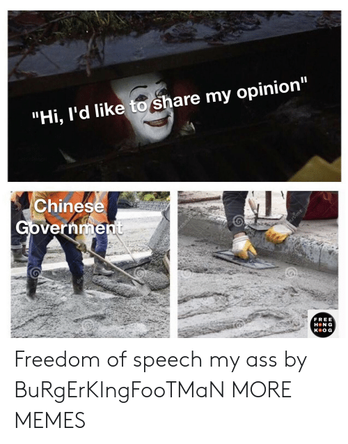 "Ass, Dank, and Memes: ""Hi, I'd like to share my opinion""  Chinese  Government  ime  dren  FREE  H N G  кeOG, Freedom of speech my ass by BuRgErKIngFooTMaN MORE MEMES"