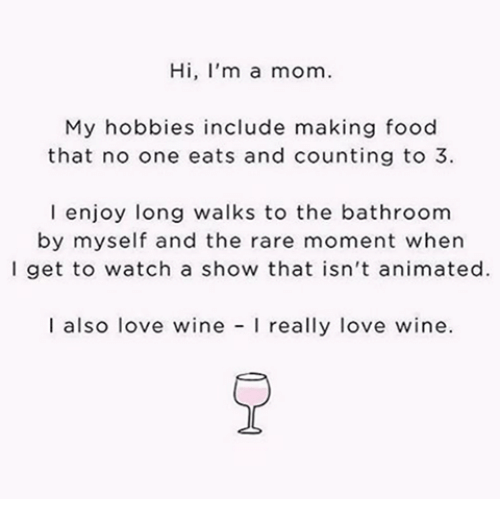 Rareness: Hi, I'm a mom.  My hobbies include making food  that no one eats and counting to 3  l enjoy long walks to the bathroom  by myself and the rare moment when  l get to watch a show that isn't animated.  I also love wine  really love wine.