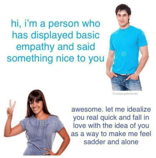 Being Alone, Fall, and Love: hi, i'm a person who  has displayed basio  empathy and said  something nice to you  sadpeoplememes  awesome. let me idealize  you real quick and fall in  love with the idea of you  as a way to make me feel  sadder and alone