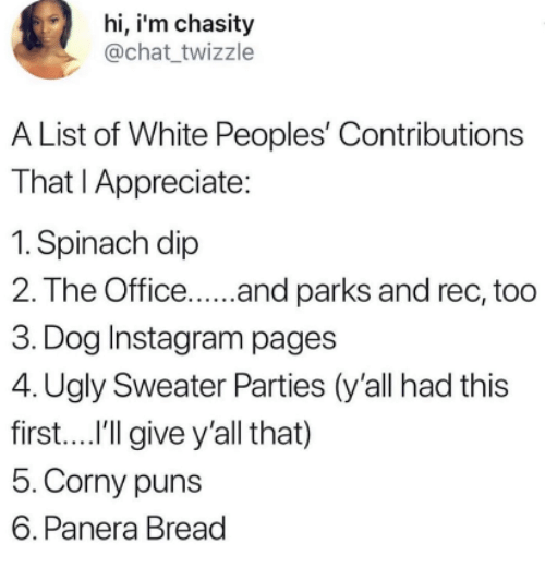 Instagram, Puns, and The Office: hi, i'm chasity  @chat twizzle  A List of White Peoples' Contributions  That I Appreciate:  1. Spinach dip  2. The Office.... and parks and rec, too  3. Dog Instagram pages  4. Ugly Sweater Parties (y'all had this  first....I'lgive y'all that)  5.Corny puns  6. Panera Bread