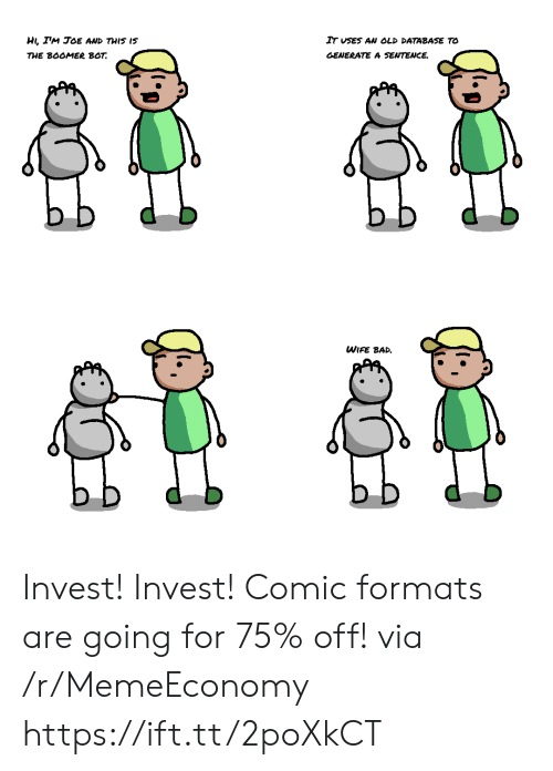 Formats: HI, IM JOE AND THIS IS  IT USES AN OLD DATABASE TO  THE BOOMER BOT  GENERATE A SENTENCE  WIFE BAD Invest! Invest! Comic formats are going for 75% off! via /r/MemeEconomy https://ift.tt/2poXkCT