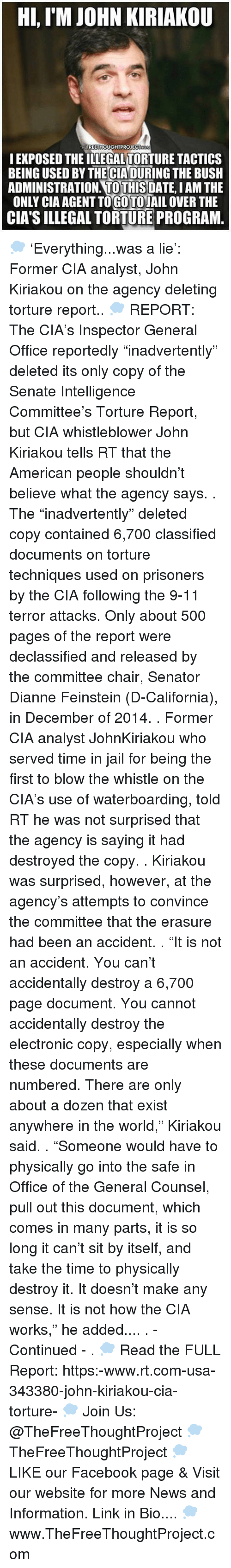 "torturous: Hi, IM JOHN KIRIAKOU  FREETHOUGHTPROJECT  I EXPOSED THEILLEGALTORTURE TACTICS  BEING USED BYTHECIADURING THE BUSH  ADMINISTRATION TO THIS  DATE IAM THE  ONLY CIAAGENTTOGOTOJAIL OVER THE  CIA's ILLEGAL TORTURE PROGRAM 💭 'Everything...was a lie': Former CIA analyst, John Kiriakou on the agency deleting torture report.. 💭 REPORT: The CIA's Inspector General Office reportedly ""inadvertently"" deleted its only copy of the Senate Intelligence Committee's Torture Report, but CIA whistleblower John Kiriakou tells RT that the American people shouldn't believe what the agency says. . The ""inadvertently"" deleted copy contained 6,700 classified documents on torture techniques used on prisoners by the CIA following the 9-11 terror attacks. Only about 500 pages of the report were declassified and released by the committee chair, Senator Dianne Feinstein (D-California), in December of 2014. . Former CIA analyst JohnKiriakou who served time in jail for being the first to blow the whistle on the CIA's use of waterboarding, told RT he was not surprised that the agency is saying it had destroyed the copy. . Kiriakou was surprised, however, at the agency's attempts to convince the committee that the erasure had been an accident. . ""It is not an accident. You can't accidentally destroy a 6,700 page document. You cannot accidentally destroy the electronic copy, especially when these documents are numbered. There are only about a dozen that exist anywhere in the world,"" Kiriakou said. . ""Someone would have to physically go into the safe in Office of the General Counsel, pull out this document, which comes in many parts, it is so long it can't sit by itself, and take the time to physically destroy it. It doesn't make any sense. It is not how the CIA works,"" he added.... . - Continued - . 💭 Read the FULL Report: https:-www.rt.com-usa-343380-john-kiriakou-cia-torture- 💭 Join Us: @TheFreeThoughtProject 💭 TheFreeThoughtProject 💭 LIKE our Facebook page & Visit our website for more News and Information. Link in Bio.... 💭 www.TheFreeThoughtProject.com"