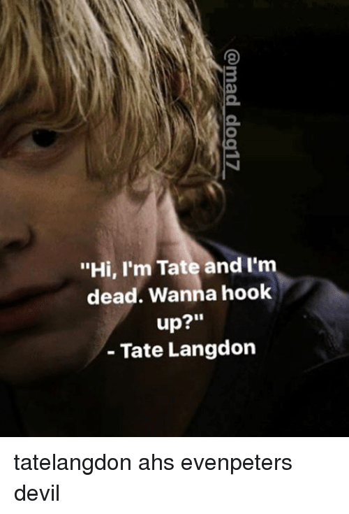 tate i dead wanna hook up Tate langdon is a 17-year-old psychiatric patient harboring dark secrets he is a character in american horror story primarily portrayed by evan peters tate was born in 1977 to constance and hugo langdon  to violet harmon: hi i'm tate, i'm dead, wanna hook up notes  tate langdon is the first character portrayed by evan peters.
