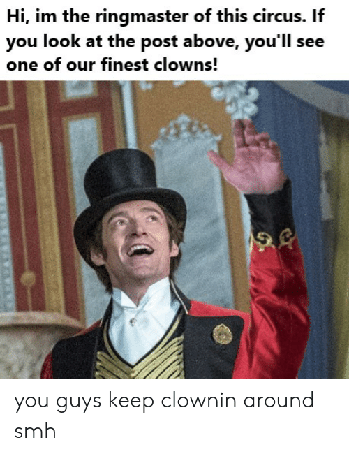 Clownin: Hi, im the ringmaster of this circus. If  you look at the post above, you'll see  one of our finest clowns! you guys keep clownin around smh