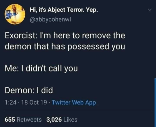im here: Hi, it's Abject Terror. Yep.  IT'S  ABBY  @abbycohenwl  Exorcist: I'm here to remove the  demon that has possessed you  Me: I didn't call you  Demon: I did  1:24 18 Oct 19 · Twitter Web App  655 Retweets 3,026 Likes