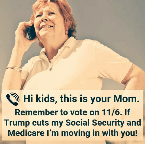 moving in: ) Hi kids, this is your Mom.  Remember to vote on 11/6. If  Trump cuts my Social Security and  Medicare I'm moving in with you!