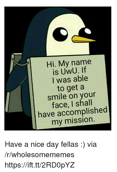 Smile, Nice, and Via: Hi. My name  is UwU. If  I was able  to get a  smile on your  face, I shall  have accomplished  my mission Have a nice day fellas :) via /r/wholesomememes https://ift.tt/2RD0pYZ