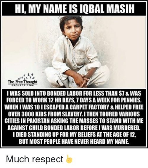 Solde: HI, MY NAMEISIQBAL MASIH  The Free Thought  IWAS SOLD INTO BONDED LABOR FOR LESS THAN $7&WAS  FORCED TO WORK 12 HR DAYS.1DAYSAWEEK FOR PENNIES.  WHENIWAS 10 IESCAPEDA CARPET FACTORY &HELPED FREE  OVER 3000 KIDS FROM SLAVERY I THEN TOURED VARIOUS  CITIES IN PAKISTANASKING THEMASSES TO STAND WITH ME  AGAINST CHILD BONDED LABOR BEFOREIWASMURDERED.  I DIED STANDING UP FOR MYBELIEFSAT THEAGEOF12,  BUT MOST PEOPLE HAVENEVER HEARD MYNAME Much respect☝