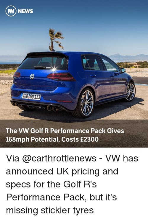 Memes, News, and Golf: HI) NEWS  30  HOB G0 133  The VW Golf R Performance Pack Gives  168mph Potential, Costs £2300 Via @carthrottlenews - VW has announced UK pricing and specs for the Golf R's Performance Pack, but it's missing stickier tyres