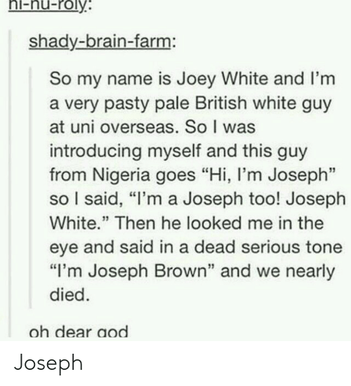"""Paling: hi-nu-roly  shady-brain-farm:  So my name is Joey White and I'm  a very pasty pale British white guy  at uni overseas. So I was  introducing myself and this guy  from Nigeria goes """"Hi, l'm Joseph""""  so I said, """"I'm a Joseph too! Joseph  White."""" Then he looked me in the  eye and said in a dead serious tone  """"I'm Joseph Brown"""" and we nearly  died  oh dear aod Joseph"""