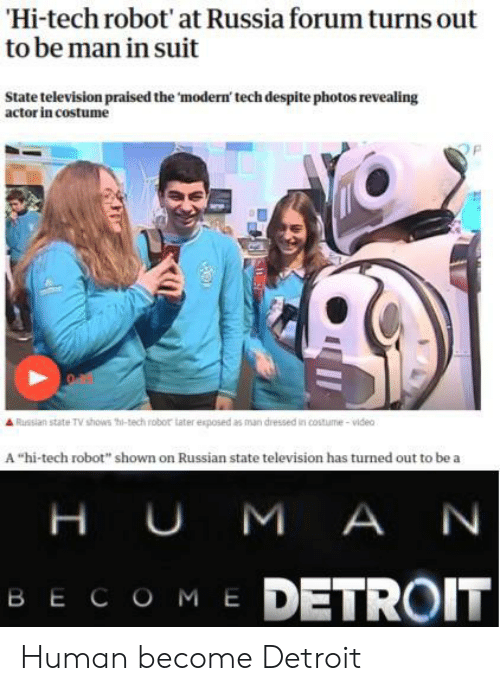"Detroit: Hi-tech robot' at Russia forum turns out  to be man in suit  State television praised the 'modern' tech despite photos revealing  actor in costume  Russian state TV shows thi-tech robor tater exposed as man dressed in costume-video  A ""hi-tech robot"" shown on Russian state television has turned out to be a  H UM A N  ME DETROIT  ВЕСОМ Е Human become Detroit"